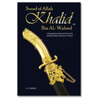 Sword of Allah : Khalid bin Al Waleed (Raz) A Biographical Study of One of the Greatest Military Generals in History